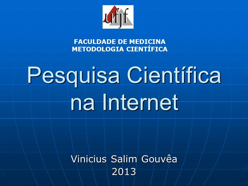 Pesquisa Científica na Internet Vinicius Salim Gouvêa 2013 FACULDADE DE MEDICINA METODOLOGIA CIENTÍFICA