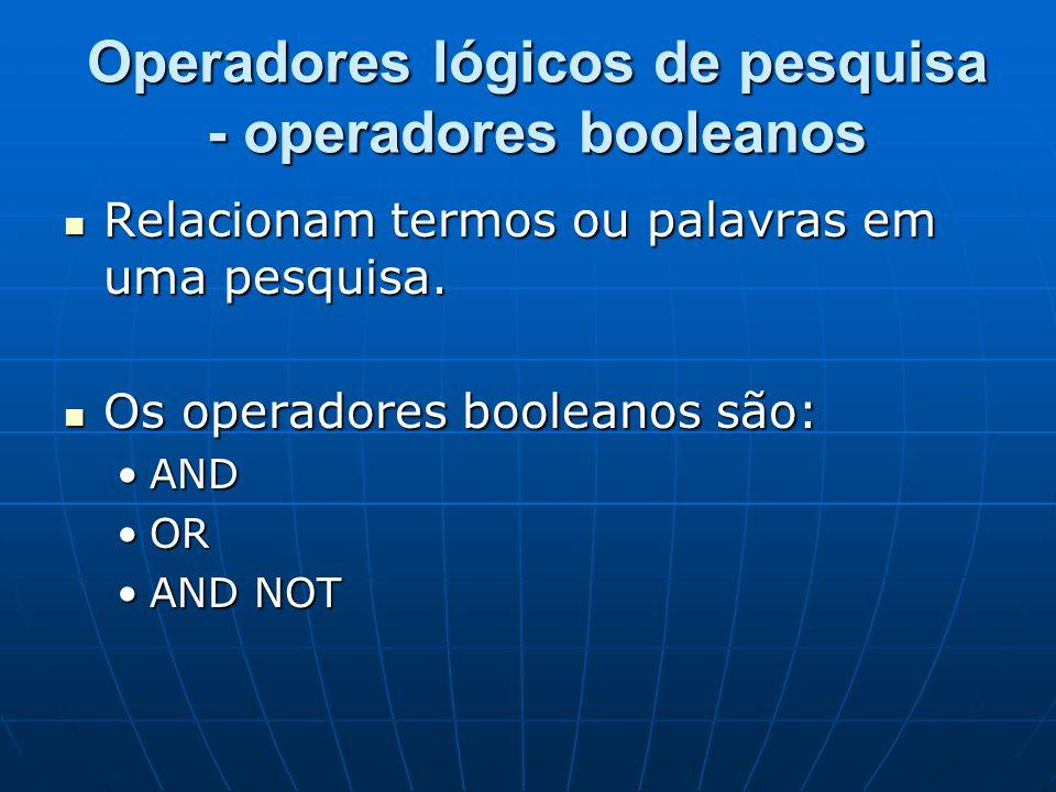 Operadores lógicos de pesquisa - operadores booleanos  Relacionam termos ou palavras em uma pesquisa.
