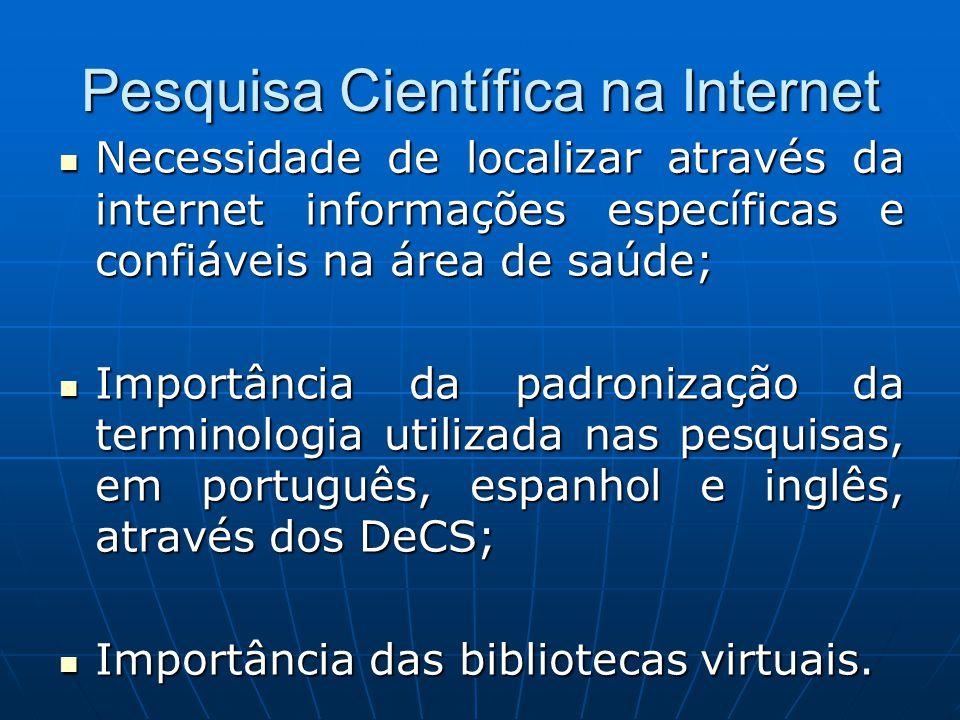Pesquisa Científica na Internet  Necessidade de localizar através da internet informações específicas e confiáveis na área de saúde;  Importância da padronização da terminologia utilizada nas pesquisas, em português, espanhol e inglês, através dos DeCS;  Importância das bibliotecas virtuais.