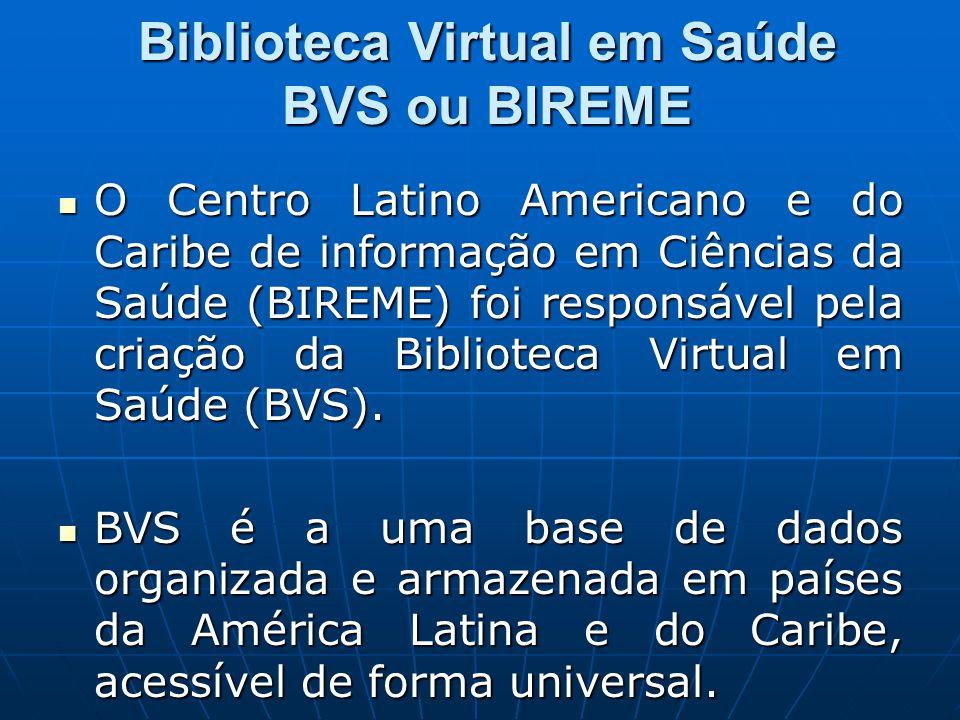 Biblioteca Virtual em Saúde BVS ou BIREME  O Centro Latino Americano e do Caribe de informação em Ciências da Saúde (BIREME) foi responsável pela criação da Biblioteca Virtual em Saúde (BVS).