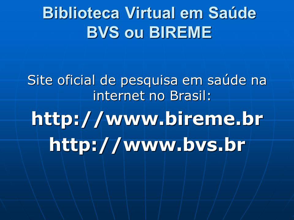 Biblioteca Virtual em Saúde BVS ou BIREME Site oficial de pesquisa em saúde na internet no Brasil: http://www.bireme.brhttp://www.bvs.br