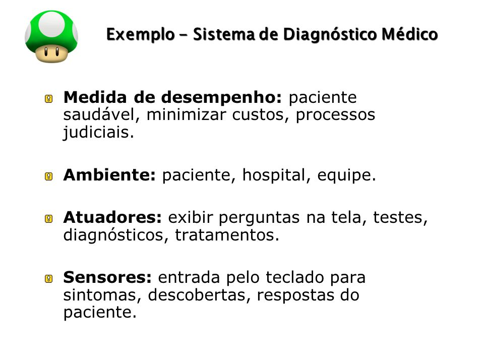 LOGO Exemplo - Sistema de Diagnóstico Médico Medida de desempenho: paciente saudável, minimizar custos, processos judiciais. Ambiente: paciente, hospi