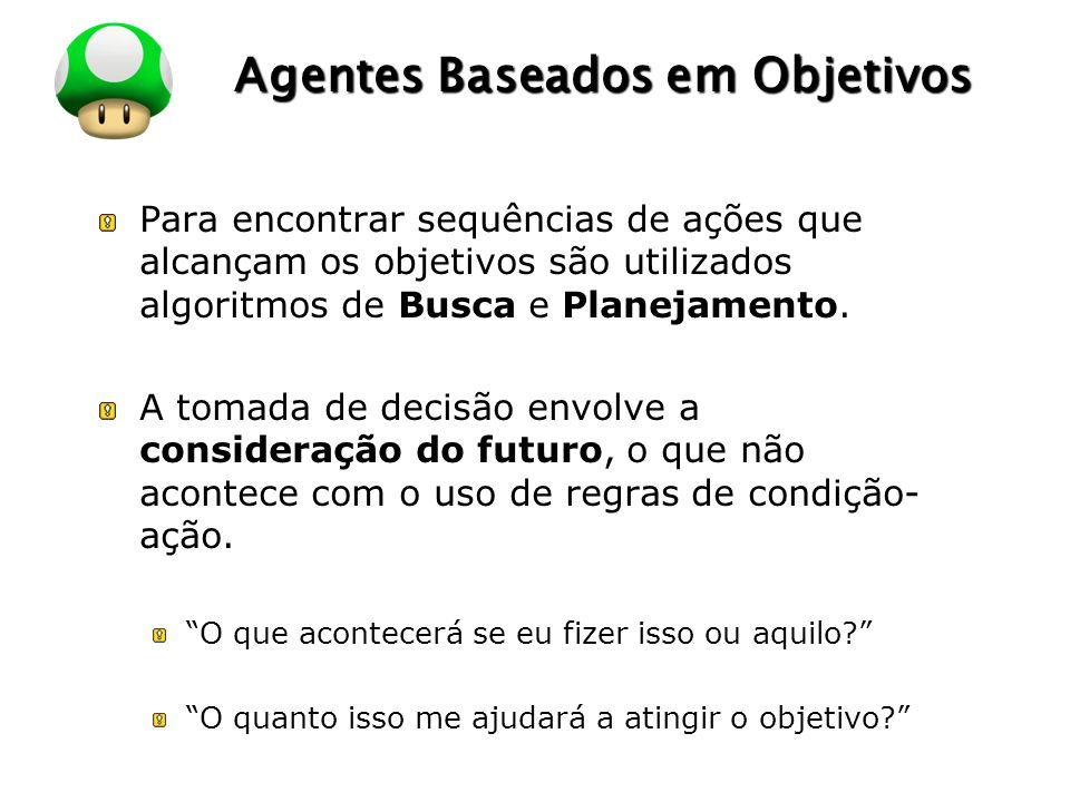 LOGO Agentes Baseados em Objetivos Para encontrar sequências de ações que alcançam os objetivos são utilizados algoritmos de Busca e Planejamento. A t
