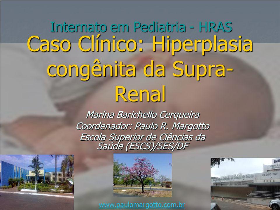 Caso Clínico: Hiperplasia congênita da Supra- Renal Marina Barichello Cerqueira Coordenador: Paulo R. Margotto Escola Superior de Ciências da Saúde (E
