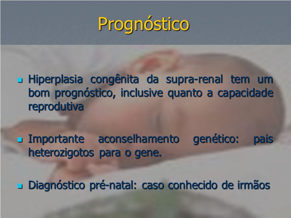 Prognóstico  Hiperplasia congênita da supra-renal tem um bom prognóstico, inclusive quanto a capacidade reprodutiva  Importante aconselhamento genét