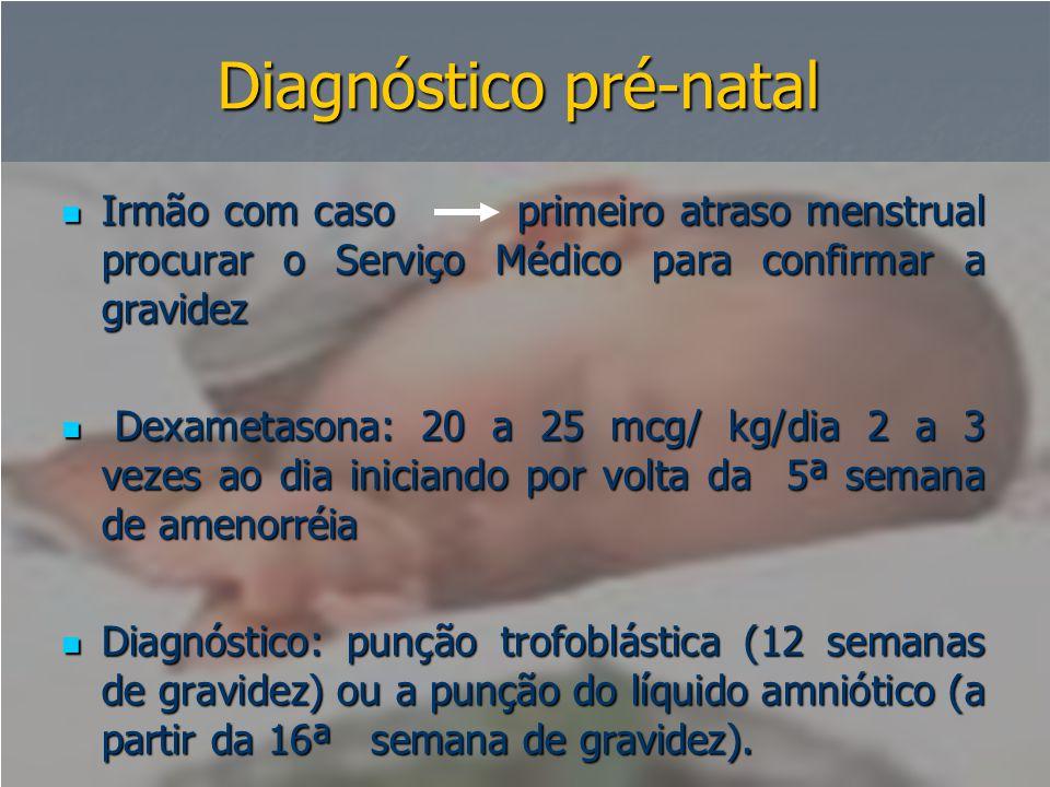 Diagnóstico pré-natal  Irmão com caso primeiro atraso menstrual procurar o Serviço Médico para confirmar a gravidez  Dexametasona: 20 a 25 mcg/ kg/d