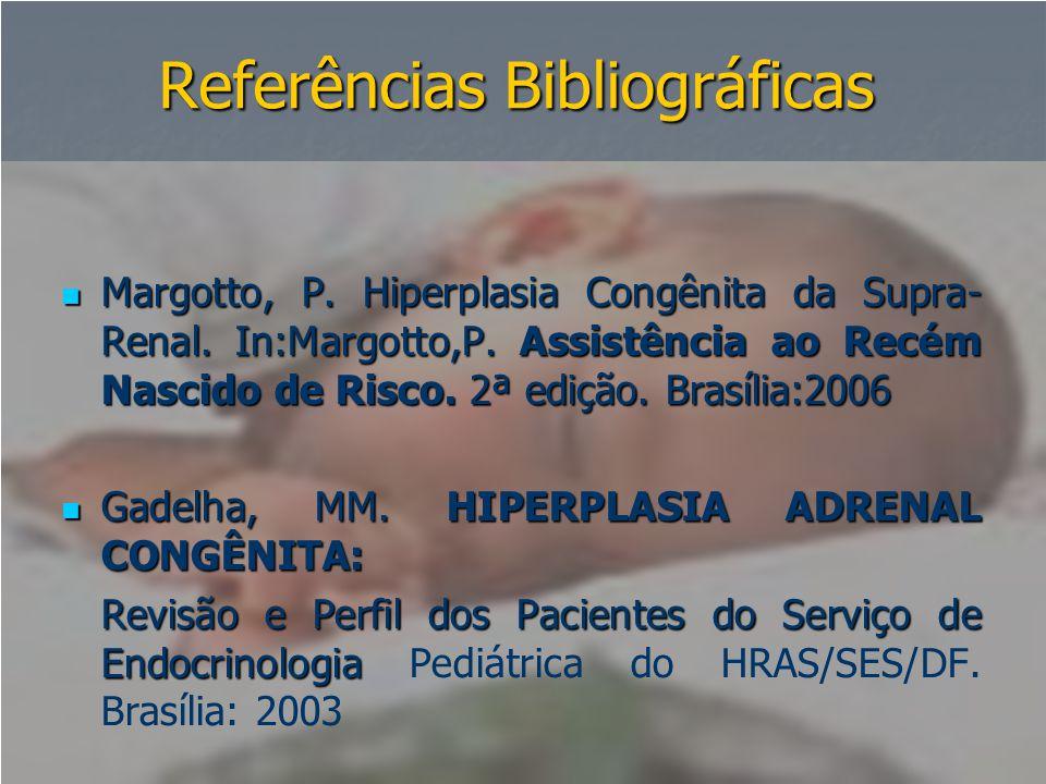 Referências Bibliográficas  Margotto, P. Hiperplasia Congênita da Supra- Renal. In:Margotto,P. Assistência ao Recém Nascido de Risco. 2ª edição. Bras