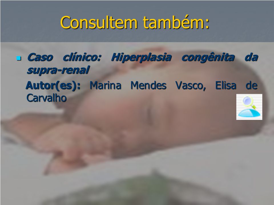 Consultem também:  Caso clínico: Hiperplasia congênita da supra-renal Autor(es): Marina Mendes Vasco, Elisa de Carvalho Autor(es): Marina Mendes Vasc