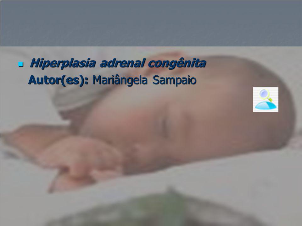  Hiperplasia adrenal congênita Autor(es): Mariângela Sampaio Autor(es): Mariângela Sampaio