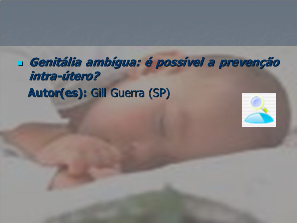  Genitália ambígua: é possível a prevenção intra-útero? Autor(es): Gill Guerra (SP) Autor(es): Gill Guerra (SP)