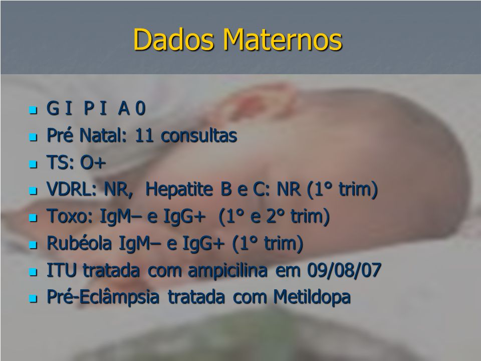 Dados Maternos  G I P I A 0  Pré Natal: 11 consultas  TS: O+  VDRL: NR, Hepatite B e C: NR (1° trim)  Toxo: IgM– e IgG+ (1° e 2° trim)  Rubéola