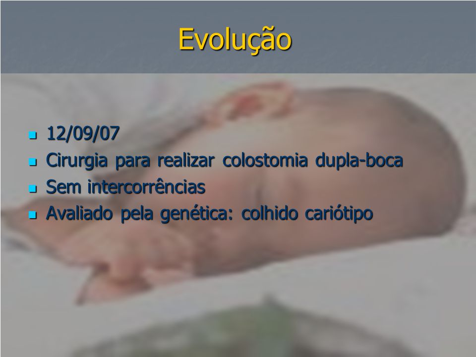 Evolução  12/09/07  Cirurgia para realizar colostomia dupla-boca  Sem intercorrências  Avaliado pela genética: colhido cariótipo