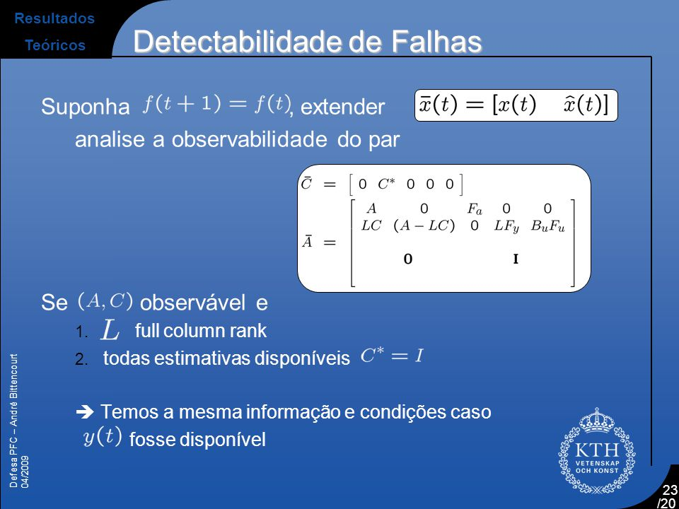 Defesa PFC – André Bittencourt 04/2009 /20 24 Fault observability  If  All estimates are available,  is full column rank,  should not be affecting integrating modes of the system, if any  Orthogonal to the integrating modes  should affect the measured part of the system  Orthogonal to the non-measured modes of the system  The conditions for are similar to when the raw estimates are available Resultados Teóricos