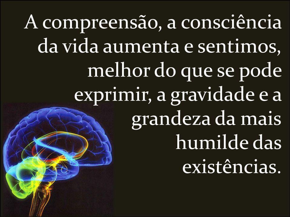 A compreensão, a consciência da vida aumenta e sentimos, melhor do que se pode exprimir, a gravidade e a grandeza da mais humilde das existências.
