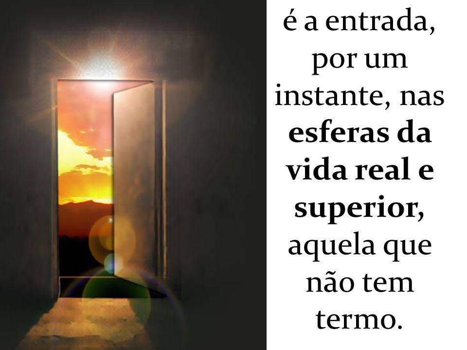 é a entrada, por um instante, nas esferas da vida real e superior, aquela que não tem termo.