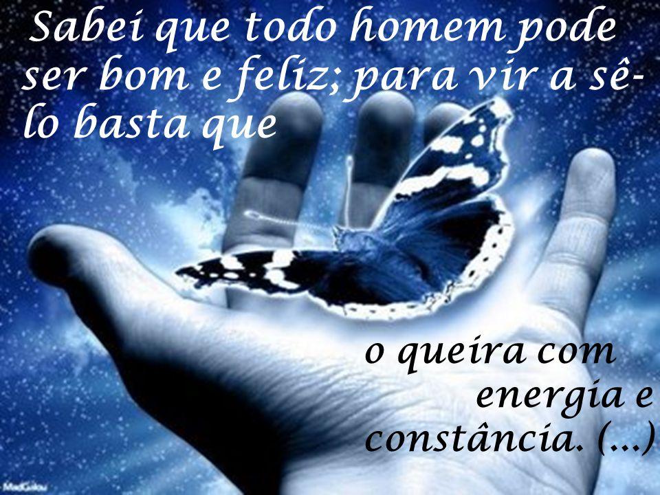 """"""" Sabei que todo homem pode ser bom e feliz; para vir a sê- lo basta que o queira com energia e constância. (...)"""