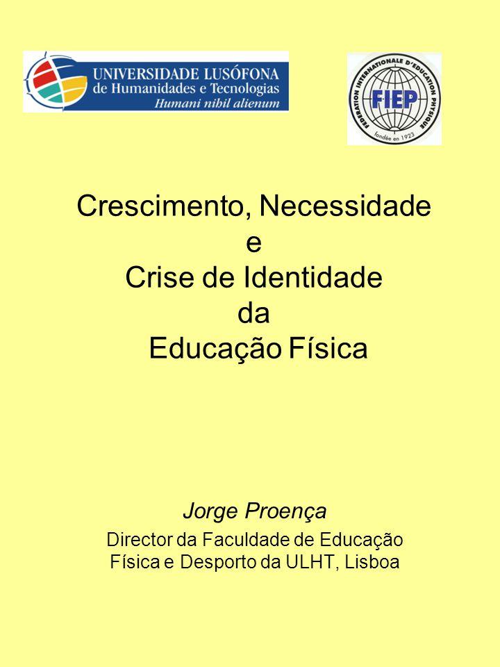 Crescimento, Necessidade e Crise de Identidade da Educação Física Jorge Proença Director da Faculdade de Educação Física e Desporto da ULHT, Lisboa