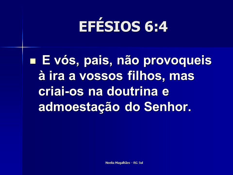EFÉSIOS 6:4  E vós, pais, não provoqueis à ira a vossos filhos, mas criai-os na doutrina e admoestação do Senhor. Noelia Magalhães - RG Sul