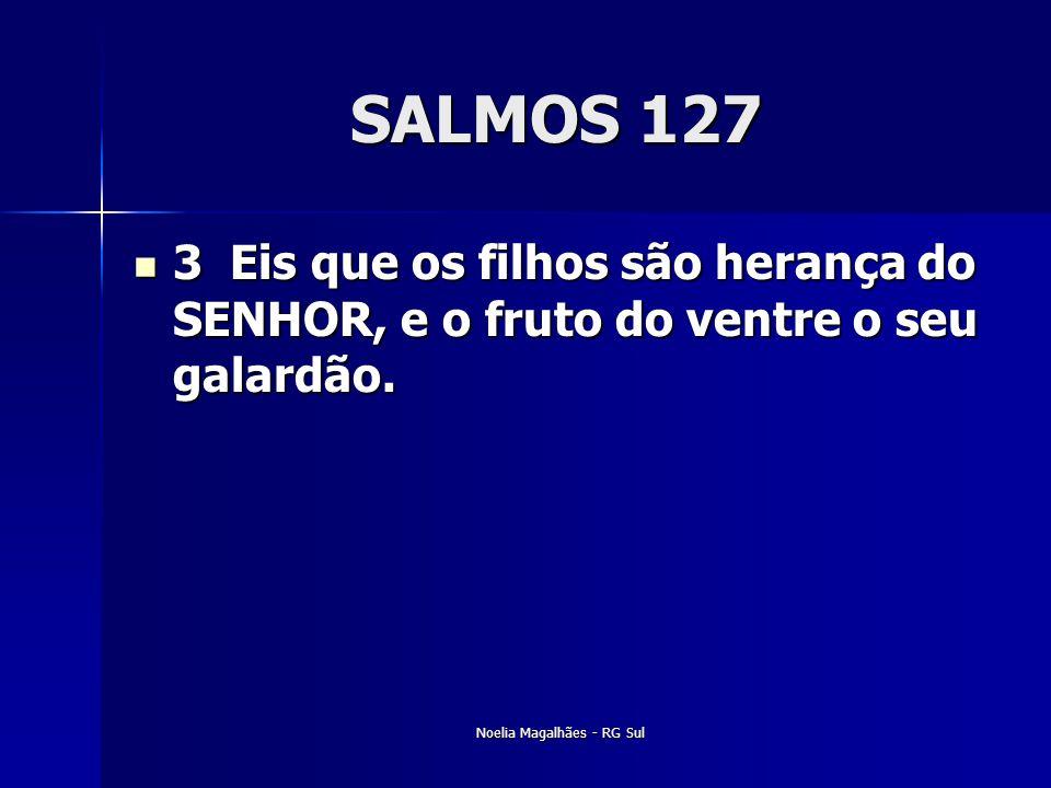 SALMOS 127  3 Eis que os filhos são herança do SENHOR, e o fruto do ventre o seu galardão. Noelia Magalhães - RG Sul