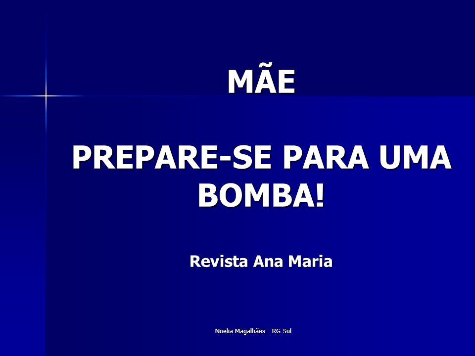 MÃE PREPARE-SE PARA UMA BOMBA! Revista Ana Maria Noelia Magalhães - RG Sul