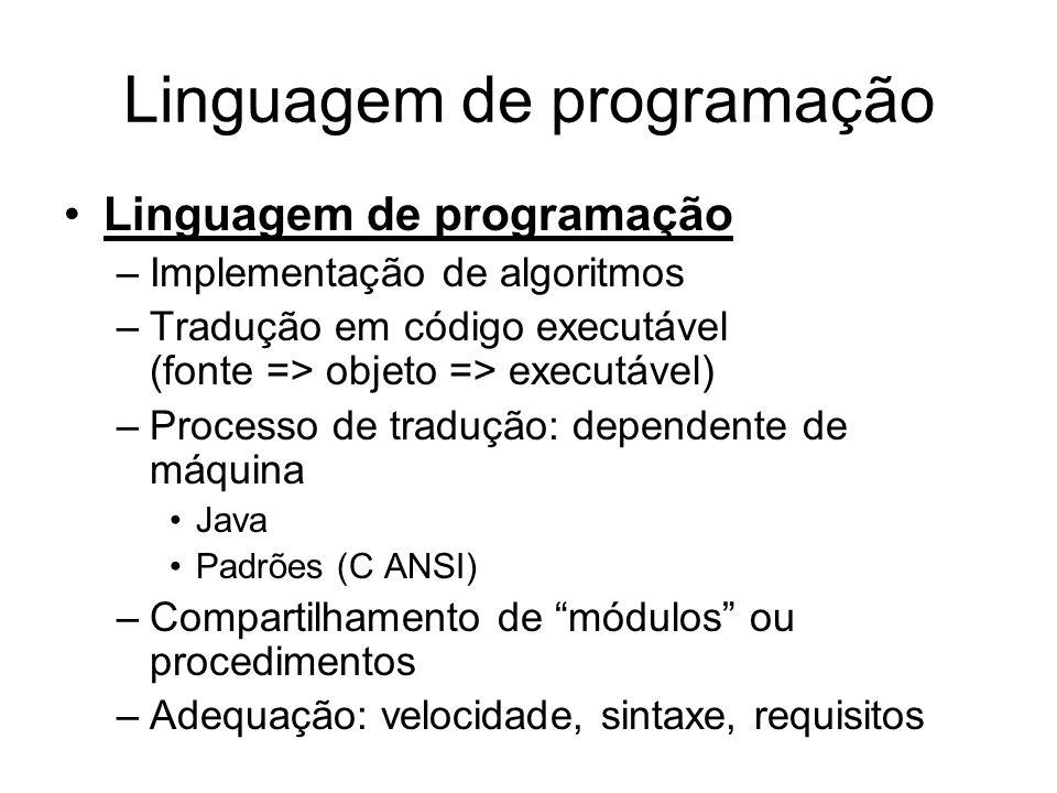 Linguagem de programação •Linguagem de programação –Implementação de algoritmos –Tradução em código executável (fonte => objeto => executável) –Processo de tradução: dependente de máquina •Java •Padrões (C ANSI) –Compartilhamento de módulos ou procedimentos –Adequação: velocidade, sintaxe, requisitos