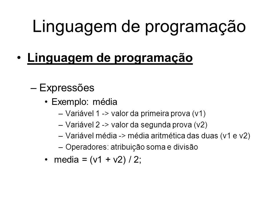 Linguagem de programação •Linguagem de programação –Expressões •Exemplo: média –Variável 1 -> valor da primeira prova (v1) –Variável 2 -> valor da segunda prova (v2) –Variável média -> média aritmética das duas (v1 e v2) –Operadores: atribuição soma e divisão • media = (v1 + v2) / 2;