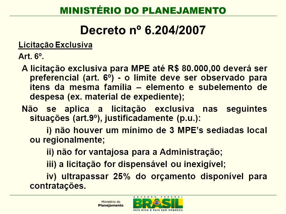 MINISTÉRIO DO PLANEJAMENTO Decreto nº 6.204/2007 Licitação Exclusiva Art. 6º. A licitação exclusiva para MPE até R$ 80.000,00 deverá ser preferencial