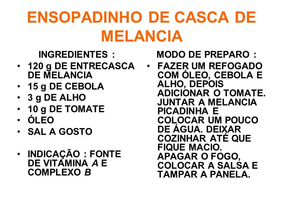 ENSOPADINHO DE CASCA DE MELANCIA INGREDIENTES : •120 g DE ENTRECASCA DE MELANCIA •15 g DE CEBOLA •3 g DE ALHO •10 g DE TOMATE •ÓLEO •SAL A GOSTO •INDICAÇÃO : FONTE DE VITAMINA A E COMPLEXO B MODO DE PREPARO : •FAZER UM REFOGADO COM ÓLEO, CEBOLA E ALHO, DEPOIS ADICIONAR O TOMATE.