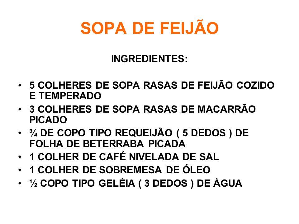 SOPA DE FEIJÃO INGREDIENTES: •5 COLHERES DE SOPA RASAS DE FEIJÃO COZIDO E TEMPERADO •3 COLHERES DE SOPA RASAS DE MACARRÃO PICADO •¾ DE COPO TIPO REQUEIJÃO ( 5 DEDOS ) DE FOLHA DE BETERRABA PICADA •1 COLHER DE CAFÉ NIVELADA DE SAL •1 COLHER DE SOBREMESA DE ÓLEO •½ COPO TIPO GELÉIA ( 3 DEDOS ) DE ÁGUA