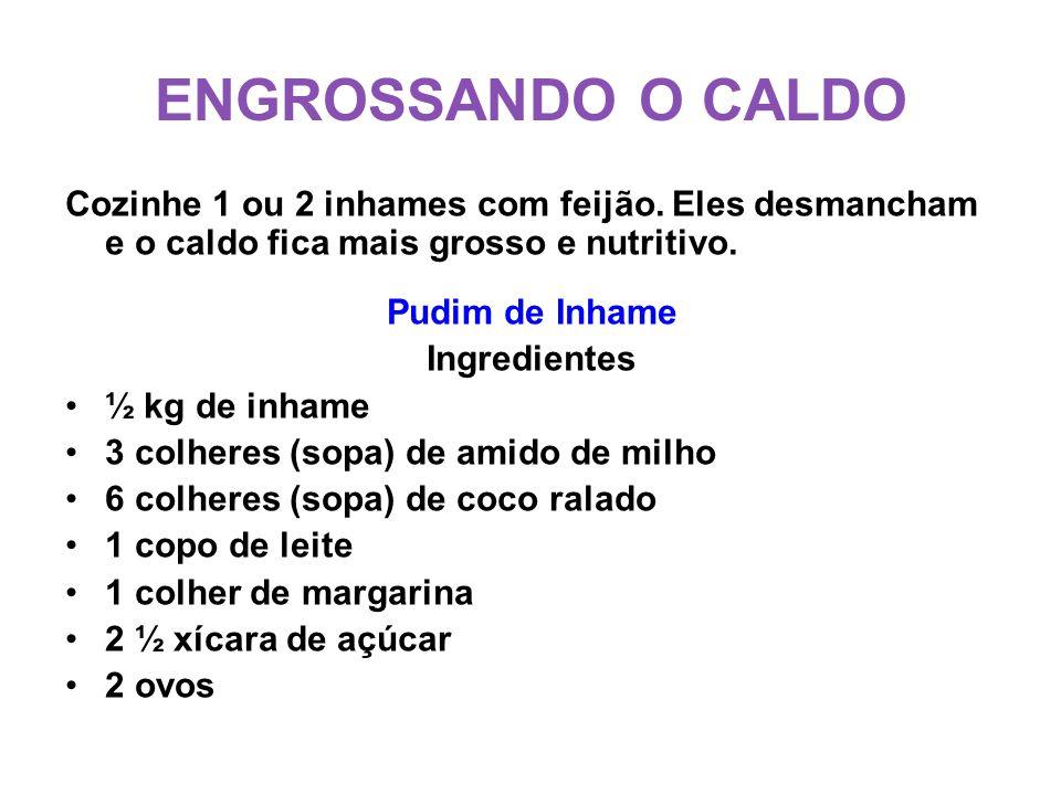 ENGROSSANDO O CALDO Cozinhe 1 ou 2 inhames com feijão. Eles desmancham e o caldo fica mais grosso e nutritivo. Pudim de Inhame Ingredientes •½ kg de i