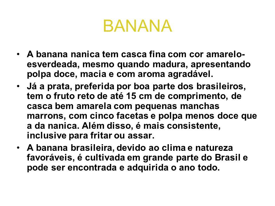 BANANA •A banana nanica tem casca fina com cor amarelo- esverdeada, mesmo quando madura, apresentando polpa doce, macia e com aroma agradável. •Já a p