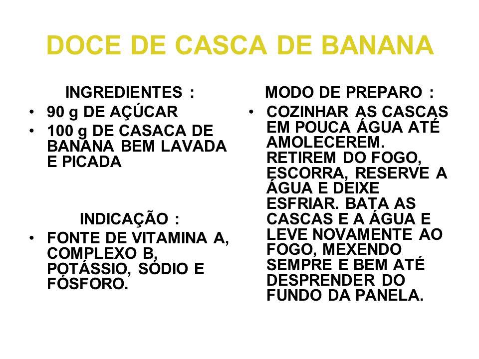 DOCE DE CASCA DE BANANA INGREDIENTES : •90 g DE AÇÚCAR •100 g DE CASACA DE BANANA BEM LAVADA E PICADA INDICAÇÃO : •FONTE DE VITAMINA A, COMPLEXO B, POTÁSSIO, SÓDIO E FÓSFORO.