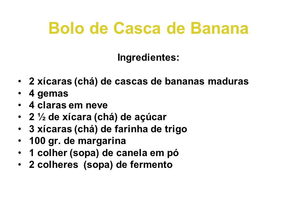 Bolo de Casca de Banana Ingredientes: •2 xícaras (chá) de cascas de bananas maduras •4 gemas •4 claras em neve •2 ½ de xícara (chá) de açúcar •3 xícaras (chá) de farinha de trigo •100 gr.
