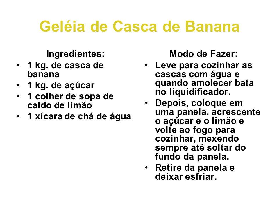 Geléia de Casca de Banana Ingredientes: •1 kg. de casca de banana •1 kg. de açúcar •1 colher de sopa de caldo de limão •1 xícara de chá de água Modo d