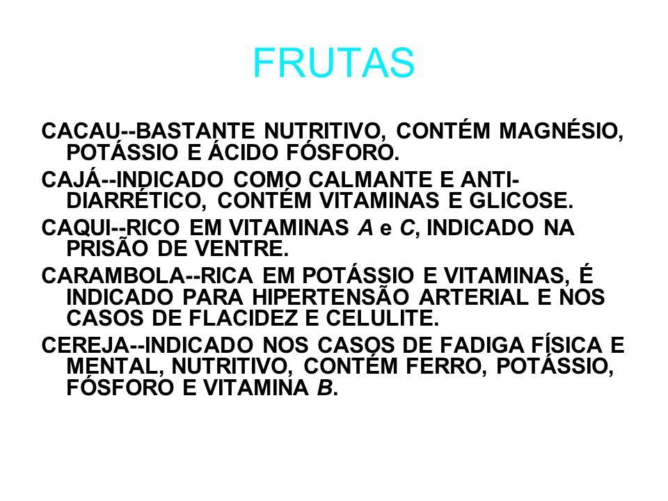 FRUTAS CACAU--BASTANTE NUTRITIVO, CONTÉM MAGNÉSIO, POTÁSSIO E ÁCIDO FÓSFORO. CAJÁ--INDICADO COMO CALMANTE E ANTI- DIARRÉTICO, CONTÉM VITAMINAS E GLICO
