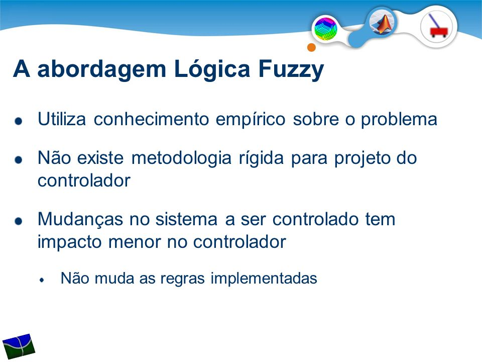 A abordagem Lógica Fuzzy Utiliza conhecimento empírico sobre o problema Não existe metodologia rígida para projeto do controlador Mudanças no sistema a ser controlado tem impacto menor no controlador Não muda as regras implementadas