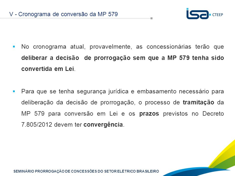 SEMINÁRIO PRORROGAÇÃO DE CONCESSÕES DO SETOR ELÉTRICO BRASILEIRO  No cronograma atual, provavelmente, as concessionárias terão que deliberar a decisão de prorrogação sem que a MP 579 tenha sido convertida em Lei.