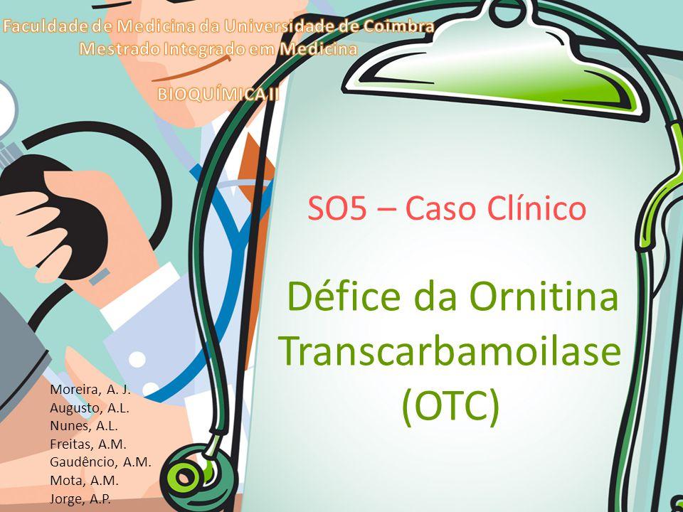 SO5 – Caso Clínico Défice da Ornitina Transcarbamoilase (OTC) Moreira, A. J. Augusto, A.L. Nunes, A.L. Freitas, A.M. Gaudêncio, A.M. Mota, A.M. Jorge,