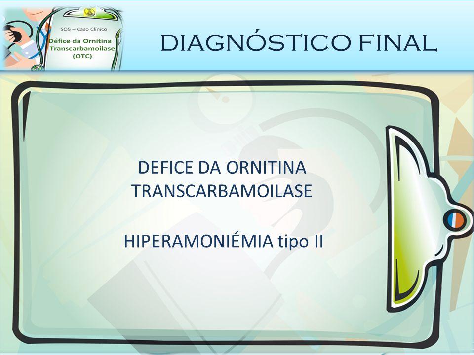 diagnóstico final DEFICE DA ORNITINA TRANSCARBAMOILASE HIPERAMONIÉMIA tipo II