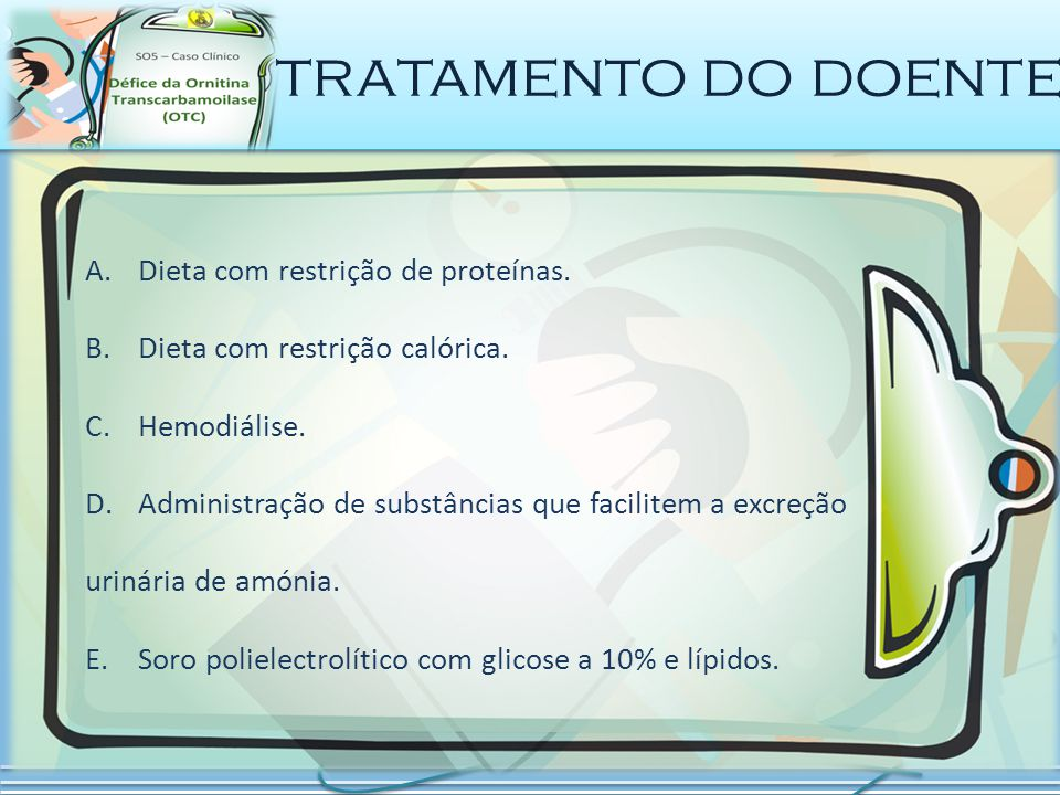 tratamento do doente A.Dieta com restrição de proteínas. B.Dieta com restrição calórica. C.Hemodiálise. D.Administração de substâncias que facilitem a