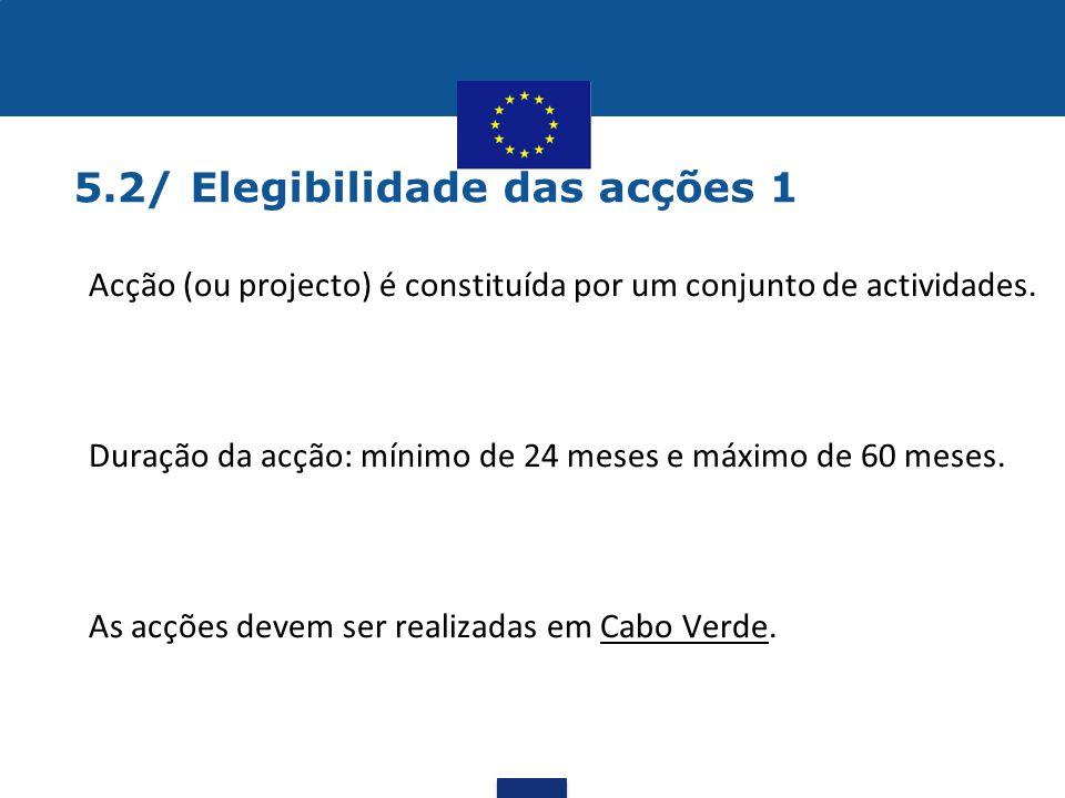 5.2/ Elegibilidade das acções 1 •Acção (ou projecto) é constituída por um conjunto de actividades. •Duração da acção: mínimo de 24 meses e máximo de 6