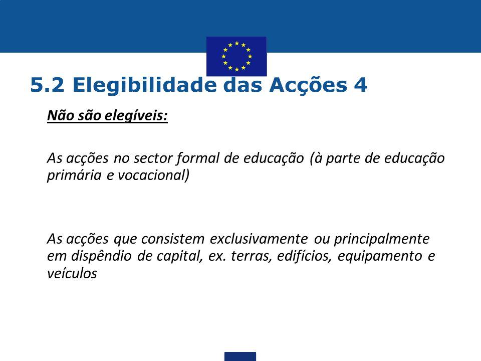 5.2 Elegibilidade das Acções 4 •Não são elegíveis:  As acções no sector formal de educação (à parte de educação primária e vocacional)  As acções qu