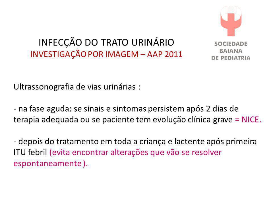 INFECÇÃO DO TRATO URINÁRIO INVESTIGAÇÃO POR IMAGEM – AAP 2011 Ultrassonografia de vias urinárias : - na fase aguda: se sinais e sintomas persistem apó