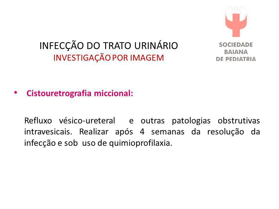 INFECÇÃO DO TRATO URINÁRIO INVESTIGAÇÃO POR IMAGEM • Cistouretrografia miccional: Refluxo vésico-ureteral e outras patologias obstrutivas intravesicai