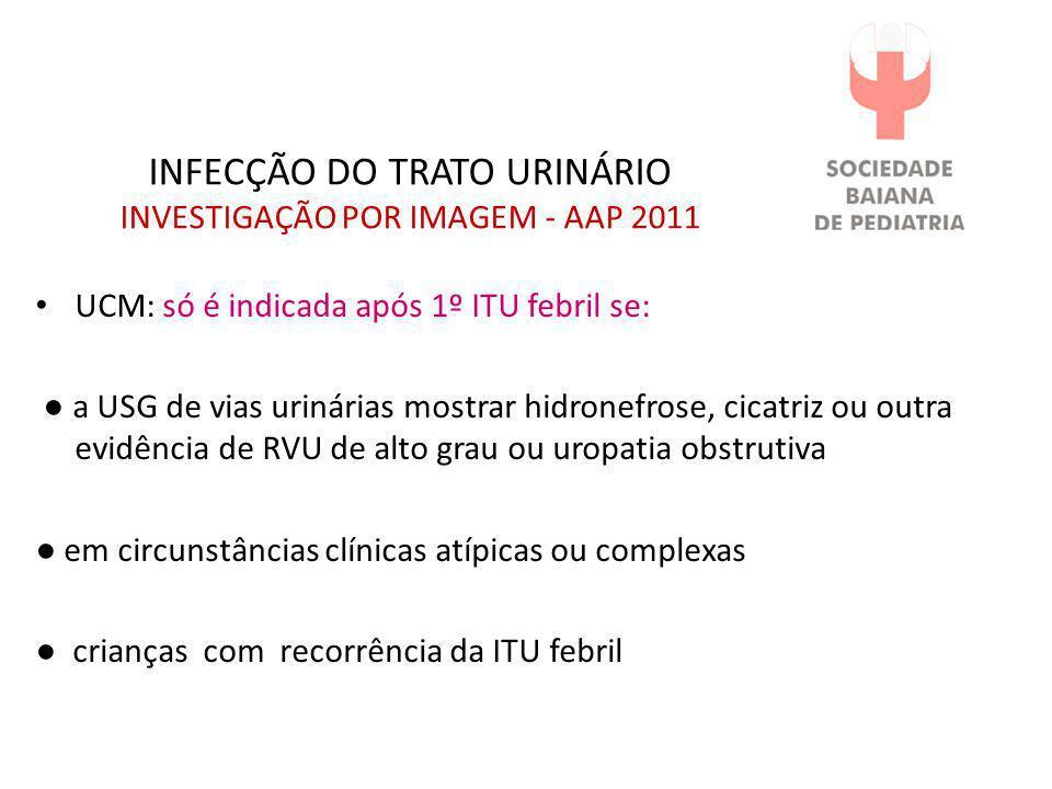INFECÇÃO DO TRATO URINÁRIO INVESTIGAÇÃO POR IMAGEM - AAP 2011 • UCM: só é indicada após 1º ITU febril se: ● a USG de vias urinárias mostrar hidronefro