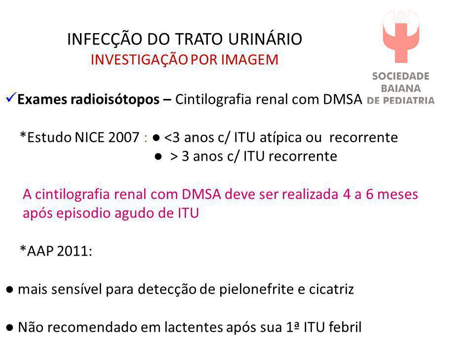 INFECÇÃO DO TRATO URINÁRIO INVESTIGAÇÃO POR IMAGEM  Exames radioisótopos – Cintilografia renal com DMSA *Estudo NICE 2007 : ● <3 anos c/ ITU atípica