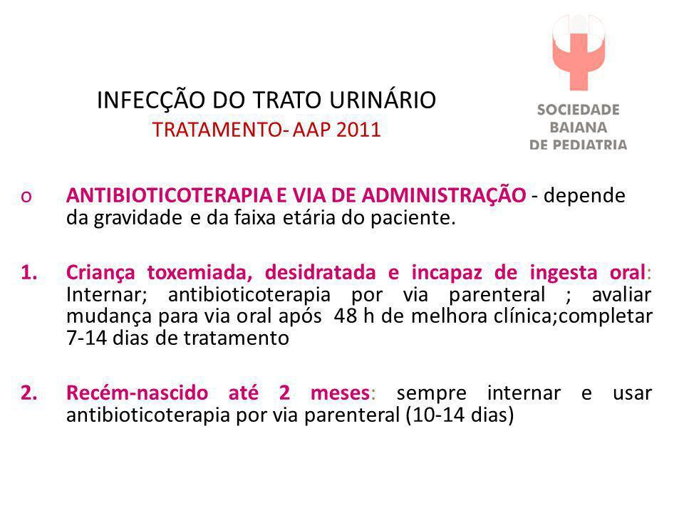 INFECÇÃO DO TRATO URINÁRIO TRATAMENTO- AAP 2011 oANTIBIOTICOTERAPIA E VIA DE ADMINISTRAÇÃO - depende da gravidade e da faixa etária do paciente. 1.Cri