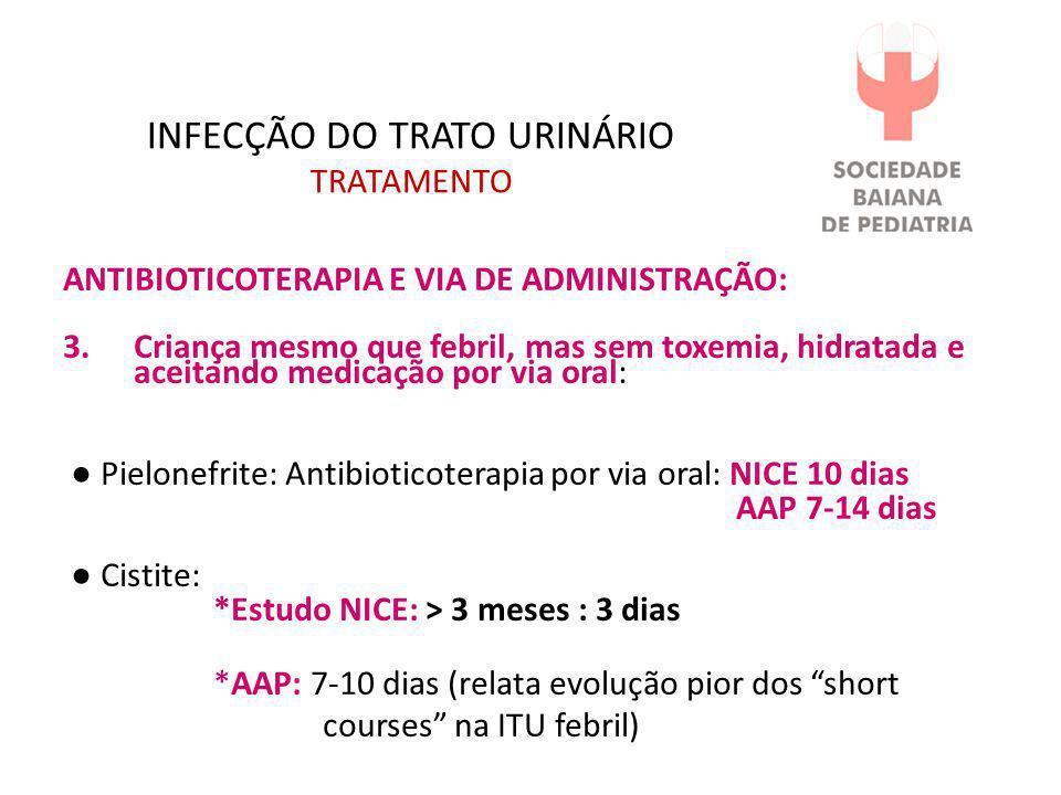 INFECÇÃO DO TRATO URINÁRIO TRATAMENTO ANTIBIOTICOTERAPIA E VIA DE ADMINISTRAÇÃO: 3.Criança mesmo que febril, mas sem toxemia, hidratada e aceitando me