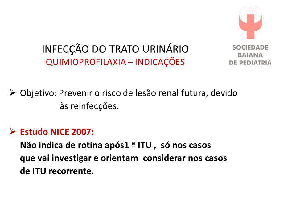 INFECÇÃO DO TRATO URINÁRIO QUIMIOPROFILAXIA – INDICAÇÕES  Objetivo: Prevenir o risco de lesão renal futura, devido às reinfecções.  Estudo NICE 2007