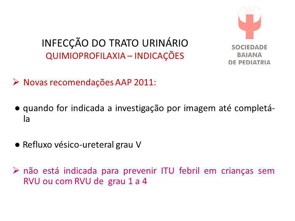 INFECÇÃO DO TRATO URINÁRIO QUIMIOPROFILAXIA – INDICAÇÕES  Novas recomendações AAP 2011: ● quando for indicada a investigação por imagem até completá-